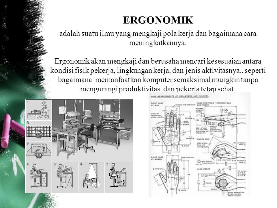 ERGONOMIK adalah suatu ilmu yang mengkaji pola kerja dan bagaimana cara meningkatkannya. Ergonomik akan mengkaji dan berusaha mencari kesesuaian antar