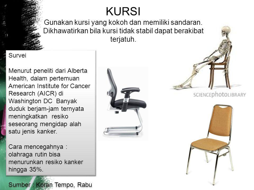 KURSI Gunakan kursi yang kokoh dan memiliki sandaran. Dikhawatirkan bila kursi tidak stabil dapat berakibat terjatuh. Survei Menurut peneliti dari Alb