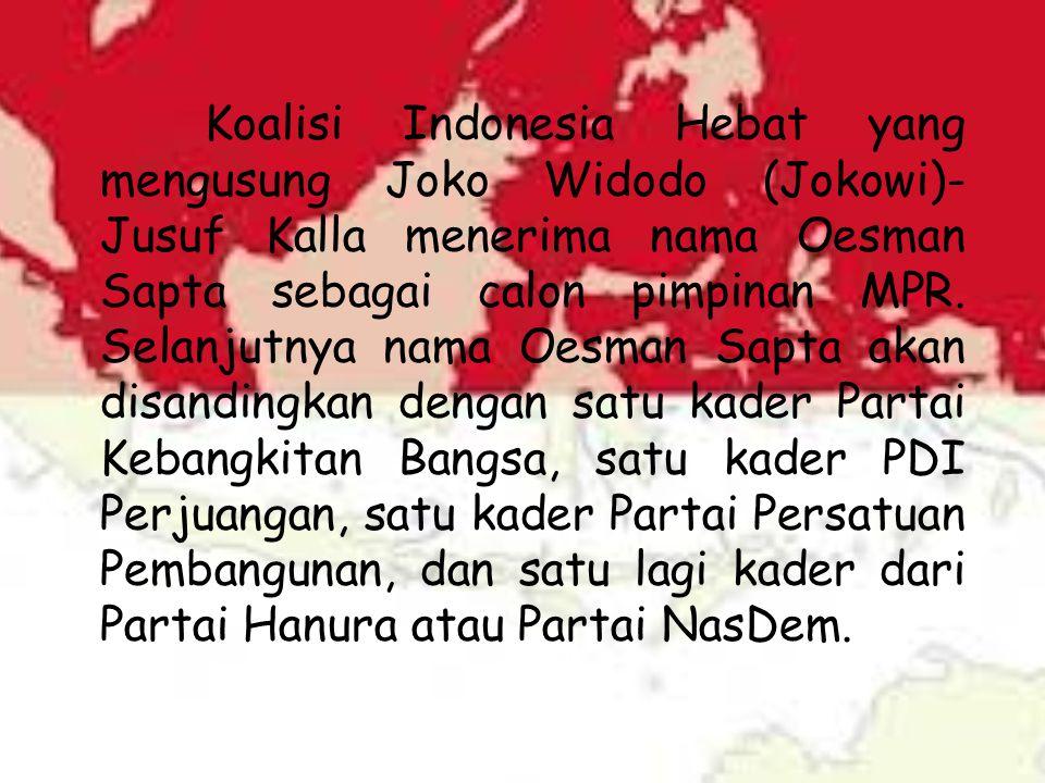Koalisi Indonesia Hebat yang mengusung Joko Widodo (Jokowi)- Jusuf Kalla menerima nama Oesman Sapta sebagai calon pimpinan MPR. Selanjutnya nama Oesma