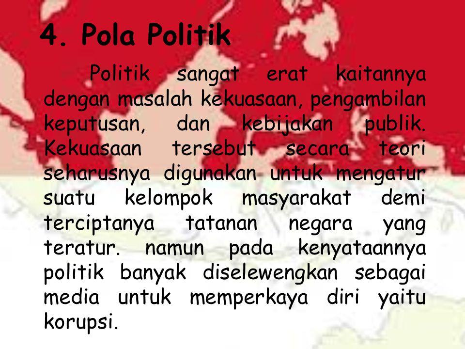 4. Pola Politik Politik sangat erat kaitannya dengan masalah kekuasaan, pengambilan keputusan, dan kebijakan publik. Kekuasaan tersebut secara teori s