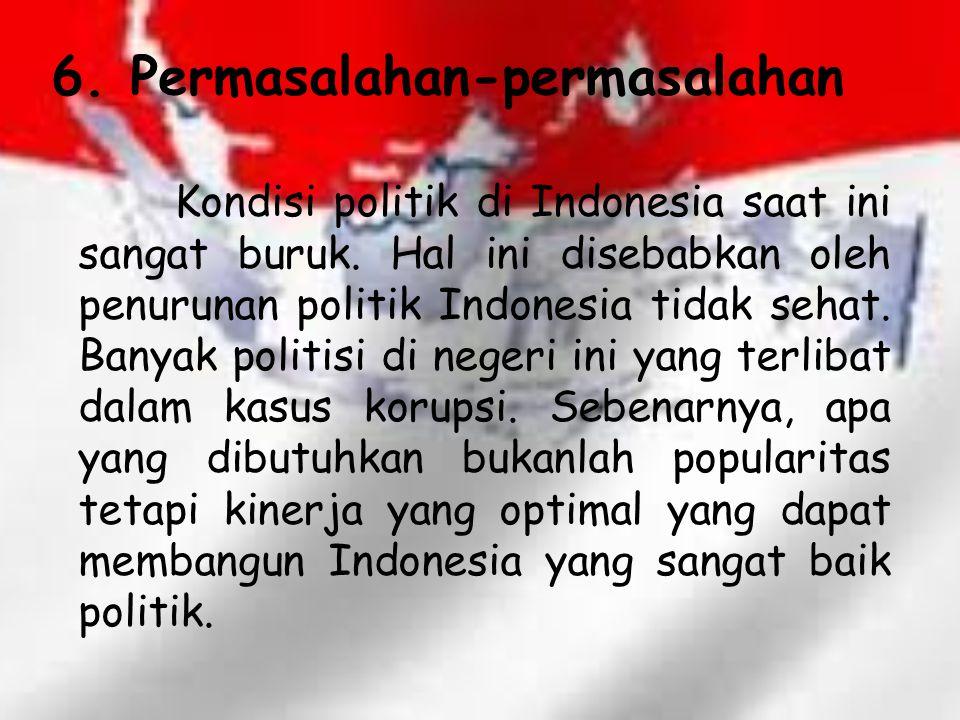 6. Permasalahan-permasalahan Kondisi politik di Indonesia saat ini sangat buruk. Hal ini disebabkan oleh penurunan politik Indonesia tidak sehat. Bany