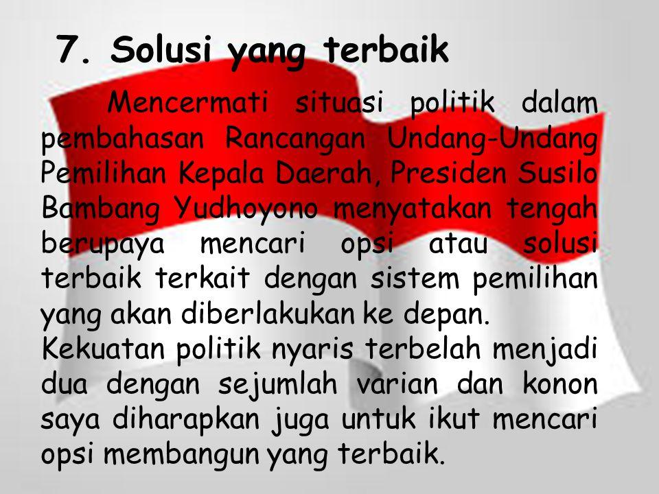 7. Solusi yang terbaik Mencermati situasi politik dalam pembahasan Rancangan Undang-Undang Pemilihan Kepala Daerah, Presiden Susilo Bambang Yudhoyono