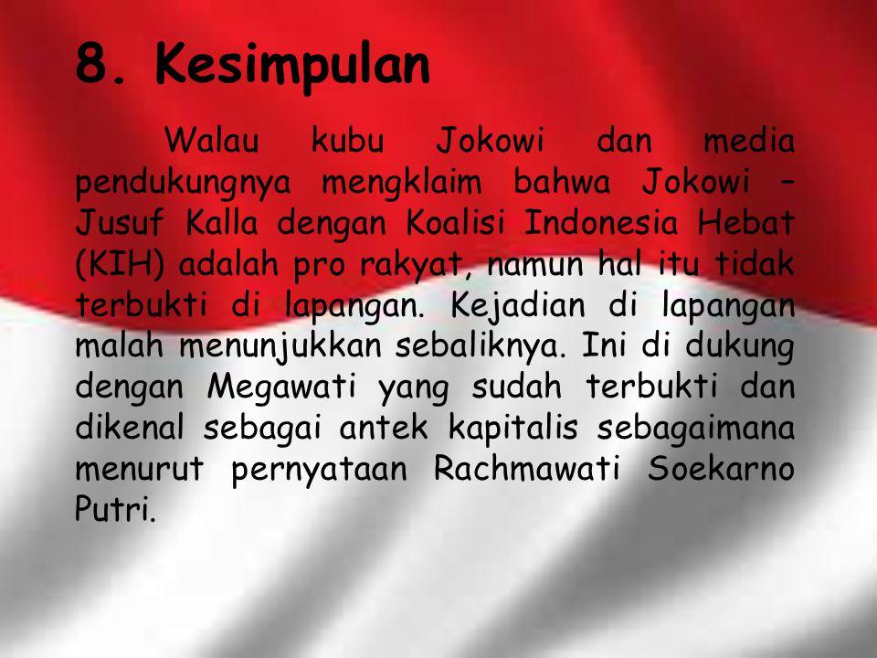 8. Kesimpulan Walau kubu Jokowi dan media pendukungnya mengklaim bahwa Jokowi – Jusuf Kalla dengan Koalisi Indonesia Hebat (KIH) adalah pro rakyat, na