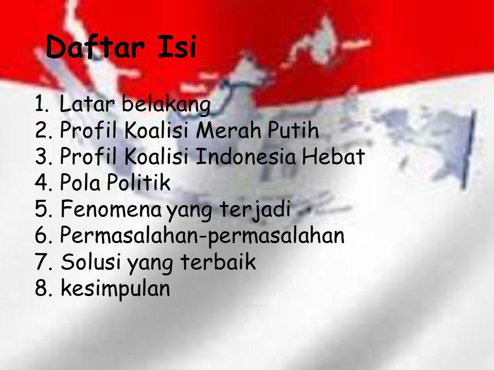 Daftar Isi 1. Latar belakang 2. Profil Koalisi Merah Putih 3. Profil Koalisi Indonesia Hebat 4. Pola Politik 5. Fenomena yang terjadi 6. Permasalahan-