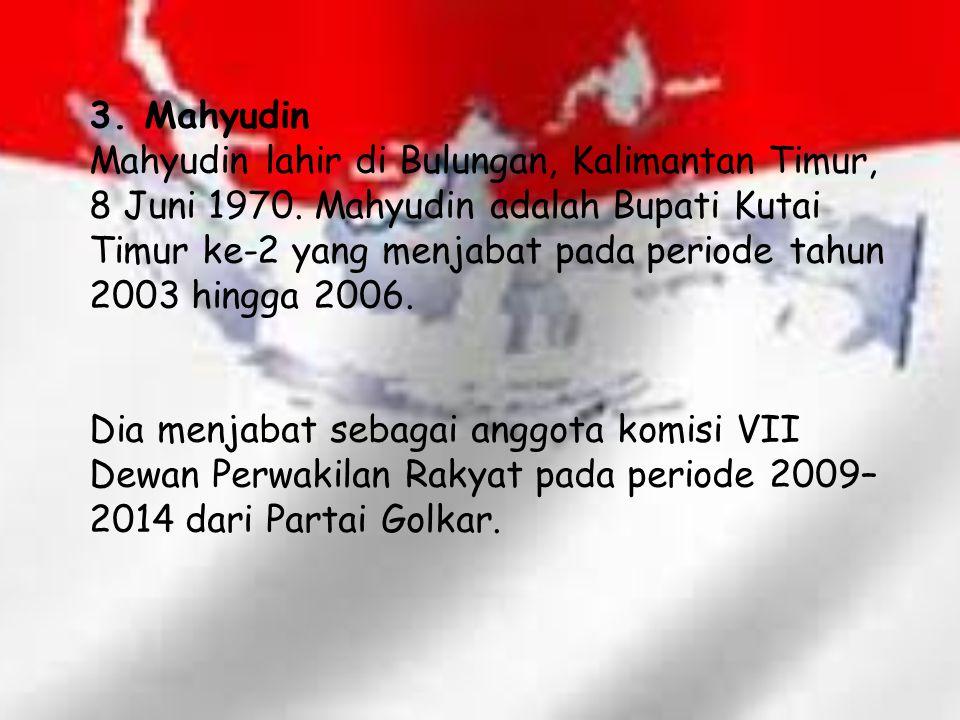 3. Mahyudin Mahyudin lahir di Bulungan, Kalimantan Timur, 8 Juni 1970. Mahyudin adalah Bupati Kutai Timur ke-2 yang menjabat pada periode tahun 2003 h