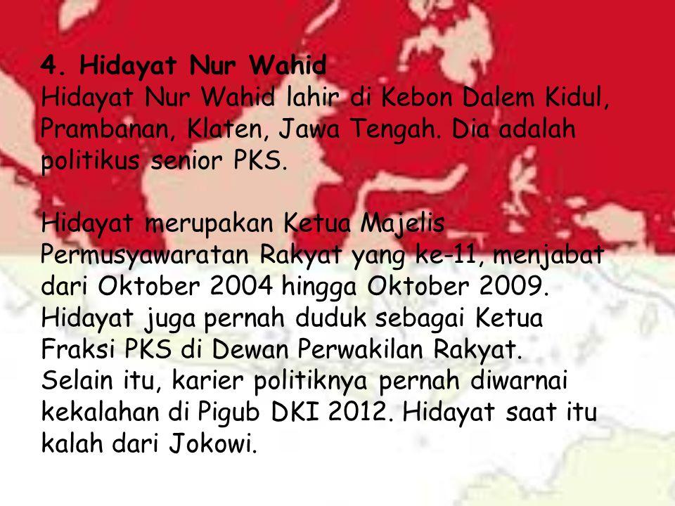 4. Hidayat Nur Wahid Hidayat Nur Wahid lahir di Kebon Dalem Kidul, Prambanan, Klaten, Jawa Tengah. Dia adalah politikus senior PKS. Hidayat merupakan
