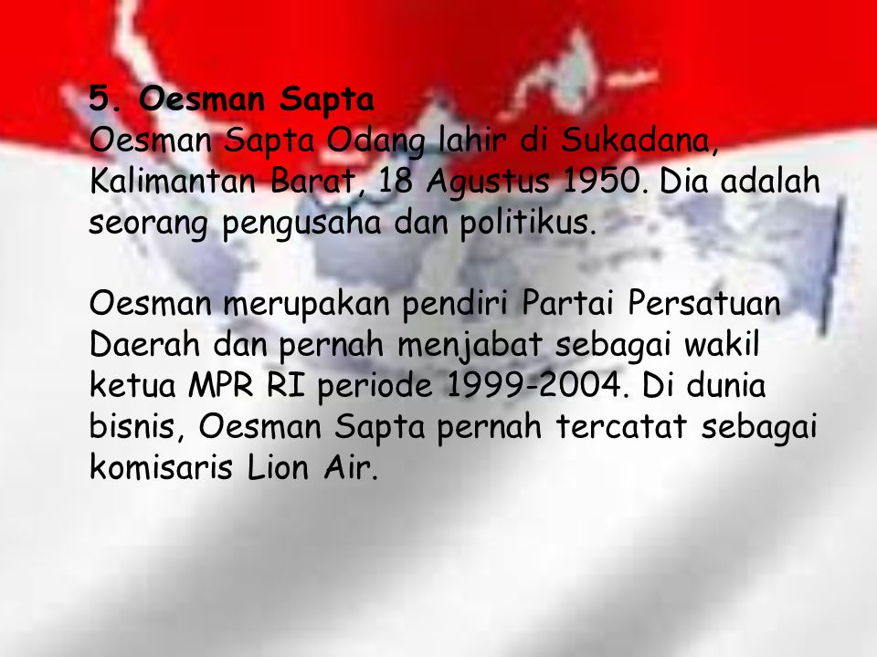 5. Oesman Sapta Oesman Sapta Odang lahir di Sukadana, Kalimantan Barat, 18 Agustus 1950. Dia adalah seorang pengusaha dan politikus. Oesman merupakan