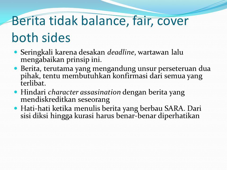 Berita tidak balance, fair, cover both sides Seringkali karena desakan deadline, wartawan lalu mengabaikan prinsip ini. Berita, terutama yang mengandu