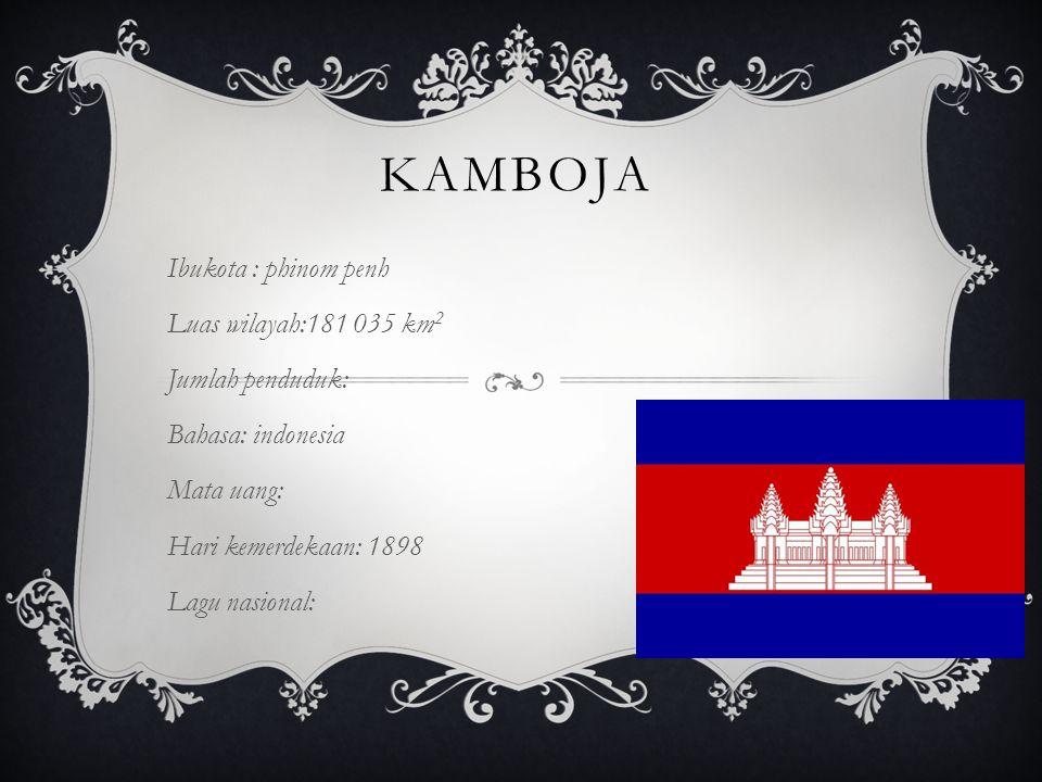 KAMBOJA Ibukota : phinom penh Luas wilayah:181 035 km 2 Jumlah penduduk: Bahasa: indonesia Mata uang: Hari kemerdekaan: 1898 Lagu nasional: