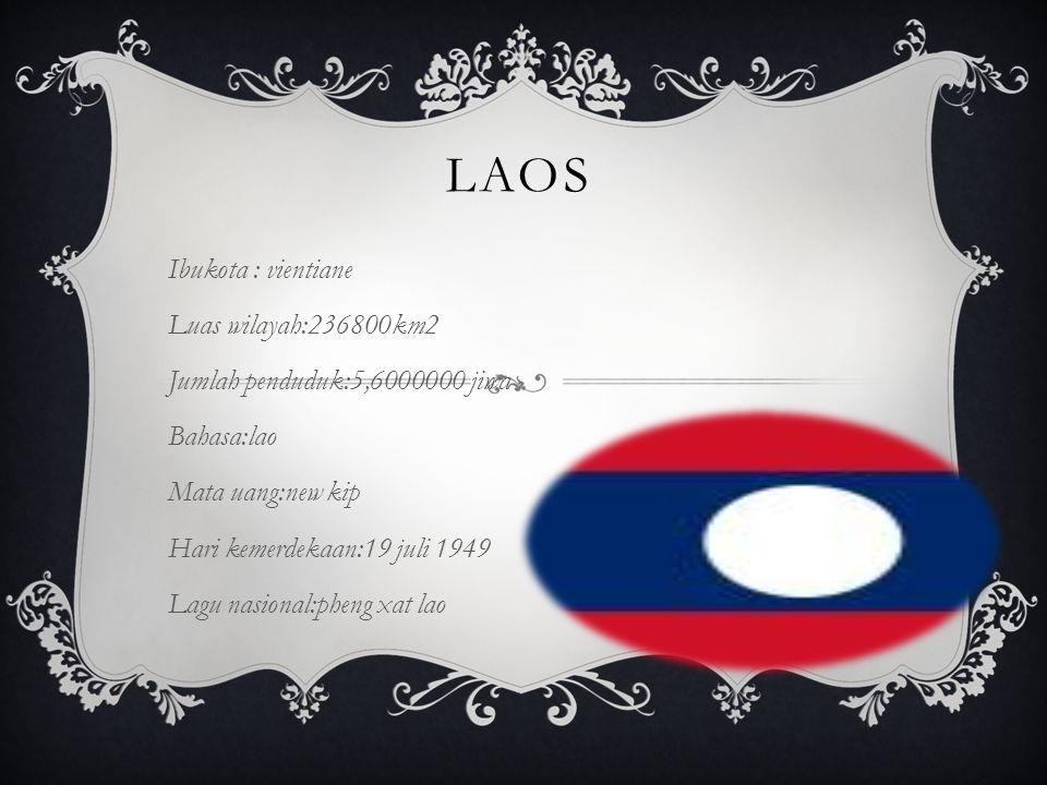 LAOS Ibukota : vientiane Luas wilayah:236800km2 Jumlah penduduk:5,6000000 jiwa Bahasa:lao Mata uang:new kip Hari kemerdekaan:19 juli 1949 Lagu nasiona