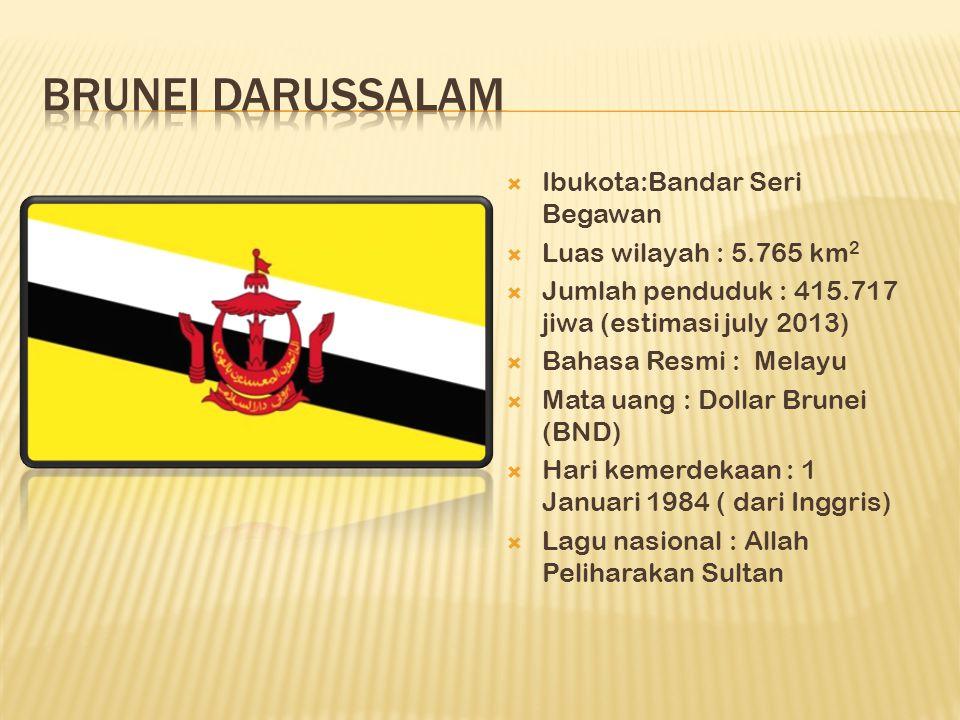  Ibukota:Bandar Seri Begawan  Luas wilayah : 5.765 km 2  Jumlah penduduk : 415.717 jiwa (estimasi july 2013)  Bahasa Resmi : Melayu  Mata uang : Dollar Brunei (BND)  Hari kemerdekaan : 1 Januari 1984 ( dari Inggris)  Lagu nasional : Allah Peliharakan Sultan