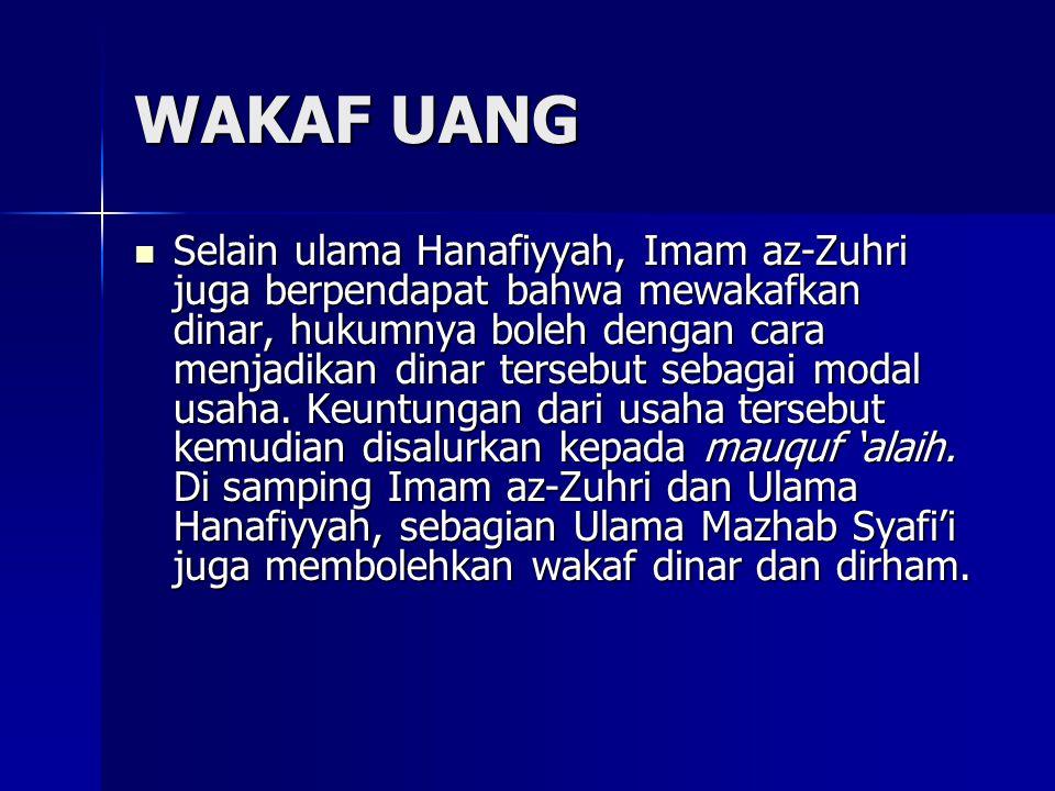 WAKAF UANG Selain ulama Hanafiyyah, Imam az-Zuhri juga berpendapat bahwa mewakafkan dinar, hukumnya boleh dengan cara menjadikan dinar tersebut sebagai modal usaha.