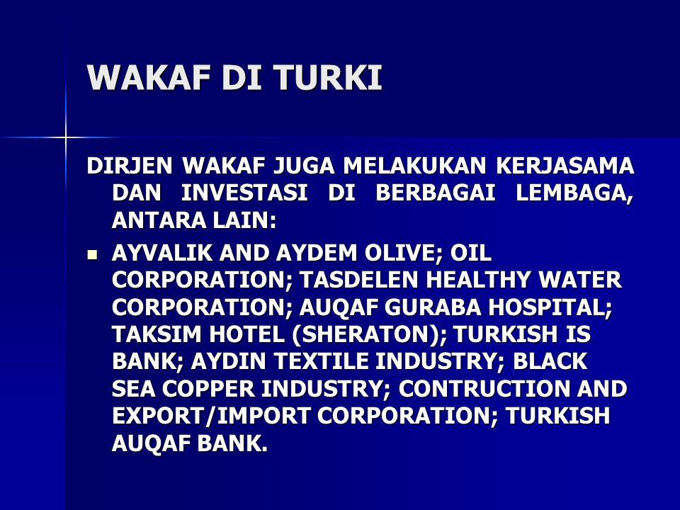 WAKAF DI TURKI DIRJEN WAKAF JUGA MELAKUKAN KERJASAMA DAN INVESTASI DI BERBAGAI LEMBAGA, ANTARA LAIN: AYVALIK AND AYDEM OLIVE; OIL CORPORATION; TASDELEN HEALTHY WATER CORPORATION; AUQAF GURABA HOSPITAL; TAKSIM HOTEL (SHERATON); TURKISH IS BANK; AYDIN TEXTILE INDUSTRY; BLACK SEA COPPER INDUSTRY; CONTRUCTION AND EXPORT/IMPORT CORPORATION; TURKISH AUQAF BANK.