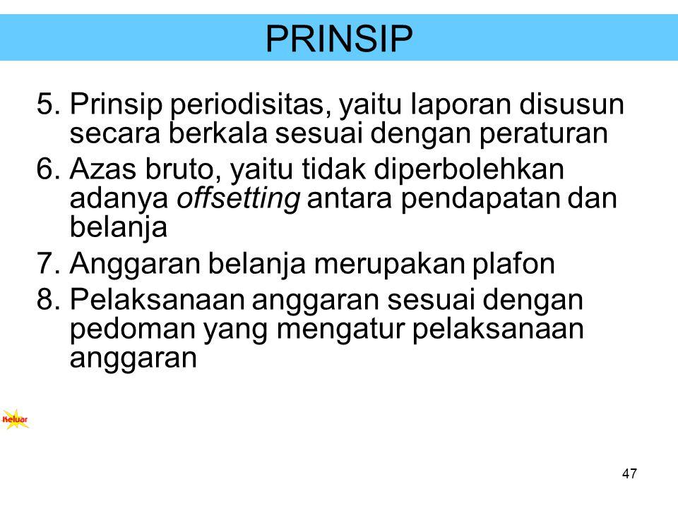 47 PRINSIP 5.Prinsip periodisitas, yaitu laporan disusun secara berkala sesuai dengan peraturan 6.Azas bruto, yaitu tidak diperbolehkan adanya offsett