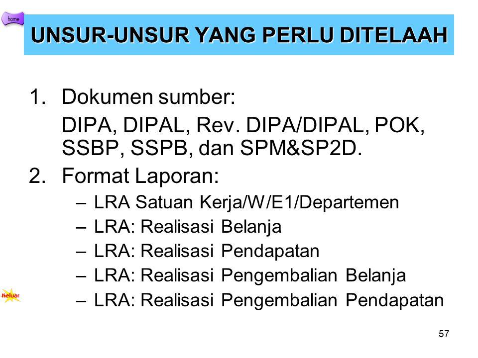 57 UNSUR-UNSUR YANG PERLU DITELAAH 1.Dokumen sumber: DIPA, DIPAL, Rev. DIPA/DIPAL, POK, SSBP, SSPB, dan SPM&SP2D. 2.Format Laporan: –LRA Satuan Kerja/