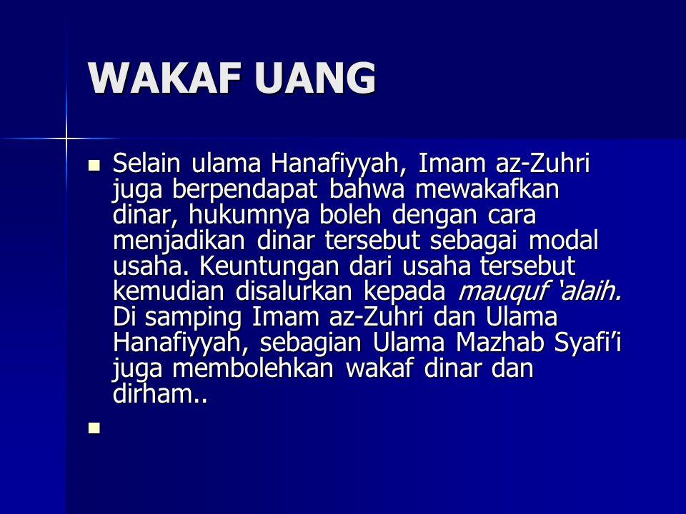 WAKAF UANG Selain ulama Hanafiyyah, Imam az-Zuhri juga berpendapat bahwa mewakafkan dinar, hukumnya boleh dengan cara menjadikan dinar tersebut sebaga