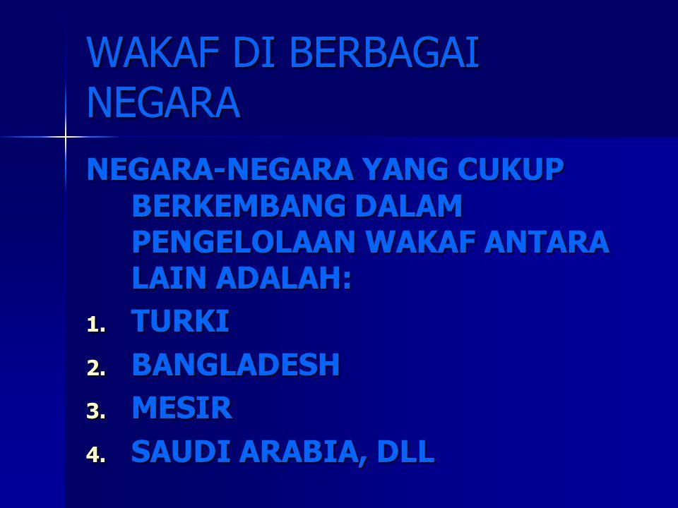 WAKAF DI BERBAGAI NEGARA NEGARA-NEGARA YANG CUKUP BERKEMBANG DALAM PENGELOLAAN WAKAF ANTARA LAIN ADALAH: 1. TURKI 2. BANGLADESH 3. MESIR 4. SAUDI ARAB