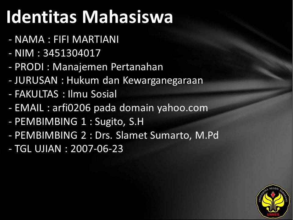 Identitas Mahasiswa - NAMA : FIFI MARTIANI - NIM : 3451304017 - PRODI : Manajemen Pertanahan - JURUSAN : Hukum dan Kewarganegaraan - FAKULTAS : Ilmu Sosial - EMAIL : arfi0206 pada domain yahoo.com - PEMBIMBING 1 : Sugito, S.H - PEMBIMBING 2 : Drs.