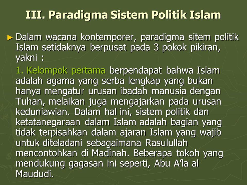 III. Paradigma Sistem Politik Islam ► Dalam wacana kontemporer, paradigma sitem politik Islam setidaknya berpusat pada 3 pokok pikiran, yakni : 1. Kel