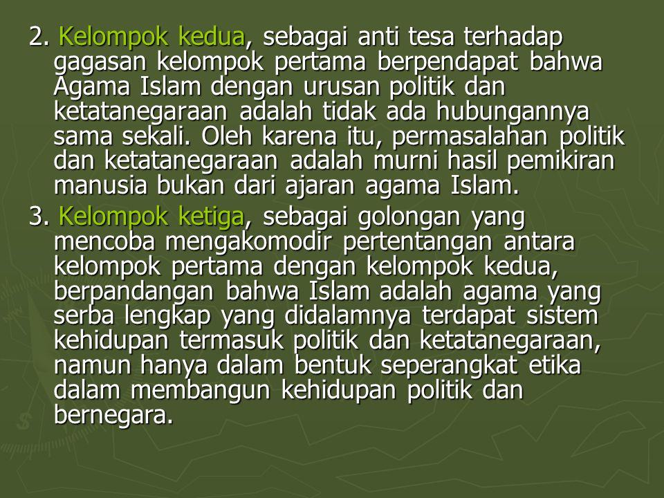 2. Kelompok kedua, sebagai anti tesa terhadap gagasan kelompok pertama berpendapat bahwa Agama Islam dengan urusan politik dan ketatanegaraan adalah t