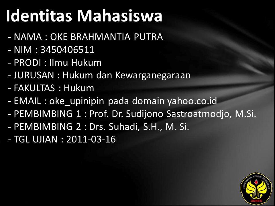 Identitas Mahasiswa - NAMA : OKE BRAHMANTIA PUTRA - NIM : 3450406511 - PRODI : Ilmu Hukum - JURUSAN : Hukum dan Kewarganegaraan - FAKULTAS : Hukum - EMAIL : oke_upinipin pada domain yahoo.co.id - PEMBIMBING 1 : Prof.