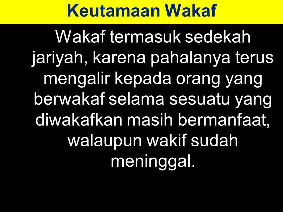 Keutamaan Wakaf Wakaf termasuk sedekah jariyah, karena pahalanya terus mengalir kepada orang yang berwakaf selama sesuatu yang diwakafkan masih bermanfaat, walaupun wakif sudah meninggal.