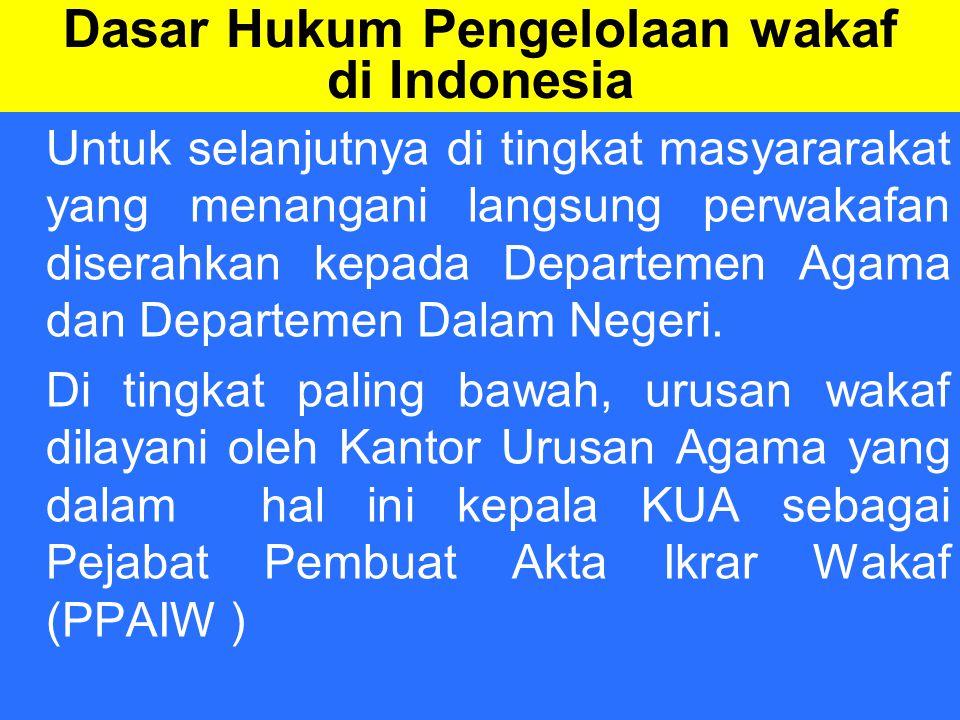 Dasar Hukum Pengelolaan wakaf di Indonesia Untuk selanjutnya di tingkat masyararakat yang menangani langsung perwakafan diserahkan kepada Departemen Agama dan Departemen Dalam Negeri.