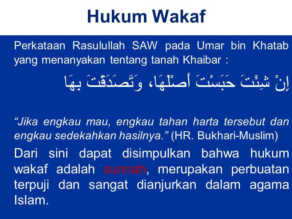 Hukum Wakaf Perkataan Rasulullah SAW pada Umar bin Khatab yang menanyakan tentang tanah Khaibar : إِنْ شِئْتَ حَبَسْتَ أَصْلَهَا، وَتَصَدَقْتَ بِهَا Jika engkau mau, engkau tahan harta tersebut dan engkau sedekahkan hasilnya. (HR.