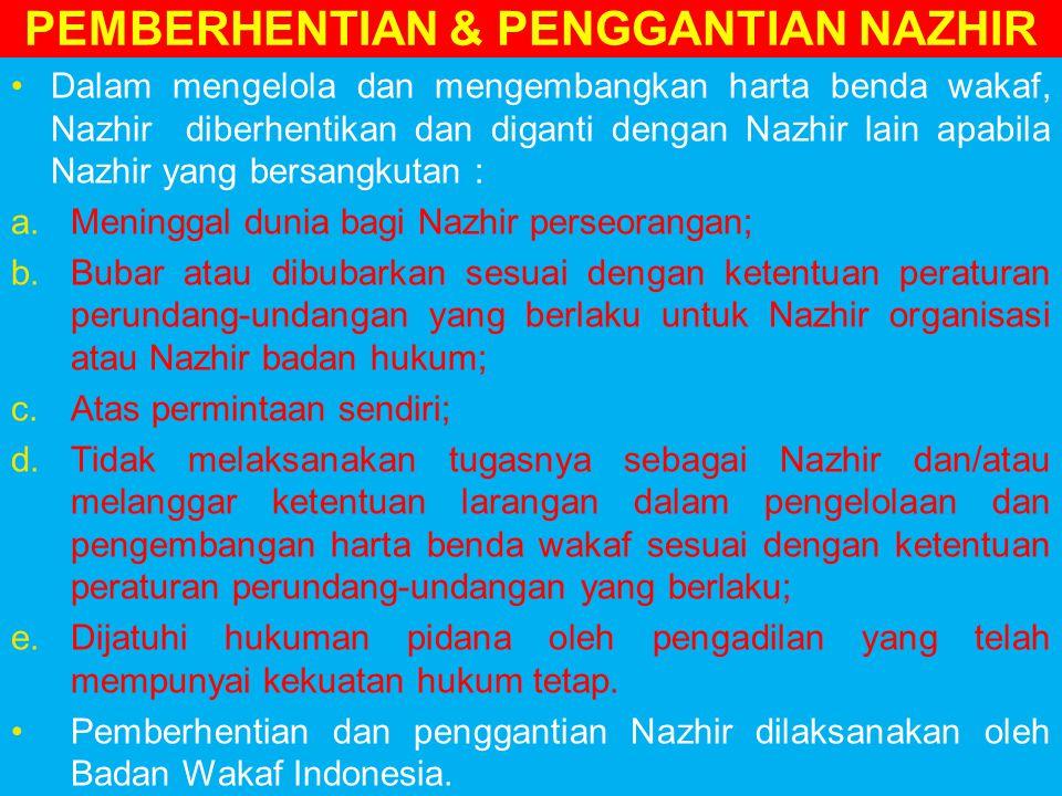 PEMBERHENTIAN & PENGGANTIAN NAZHIR Dalam mengelola dan mengembangkan harta benda wakaf, Nazhir diberhentikan dan diganti dengan Nazhir lain apabila Nazhir yang bersangkutan : a.Meninggal dunia bagi Nazhir perseorangan; b.Bubar atau dibubarkan sesuai dengan ketentuan peraturan perundang-undangan yang berlaku untuk Nazhir organisasi atau Nazhir badan hukum; c.Atas permintaan sendiri; d.Tidak melaksanakan tugasnya sebagai Nazhir dan/atau melanggar ketentuan larangan dalam pengelolaan dan pengembangan harta benda wakaf sesuai dengan ketentuan peraturan perundang-undangan yang berlaku; e.Dijatuhi hukuman pidana oleh pengadilan yang telah mempunyai kekuatan hukum tetap.