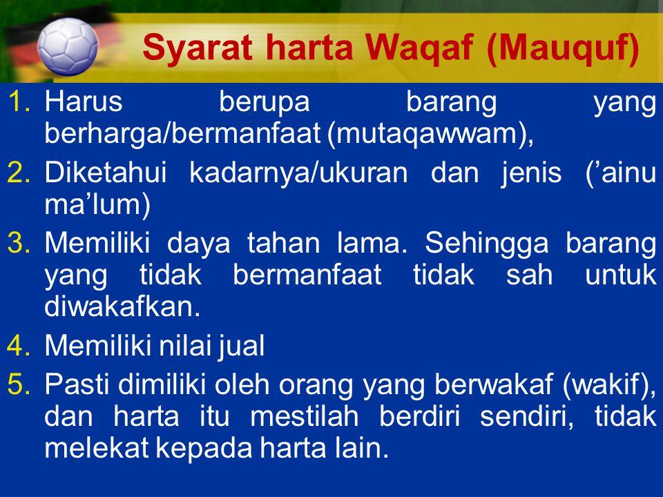 Syarat harta Waqaf (Mauquf) 1.Harus berupa barang yang berharga/bermanfaat (mutaqawwam), 2.Diketahui kadarnya/ukuran dan jenis ('ainu ma'lum) 3.Memiliki daya tahan lama.