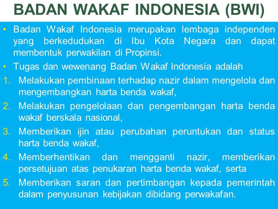 BADAN WAKAF INDONESIA (BWI) Badan Wakaf Indonesia merupakan lembaga independen yang berkedudukan di Ibu Kota Negara dan dapat membentuk perwakilan di Propinsi.