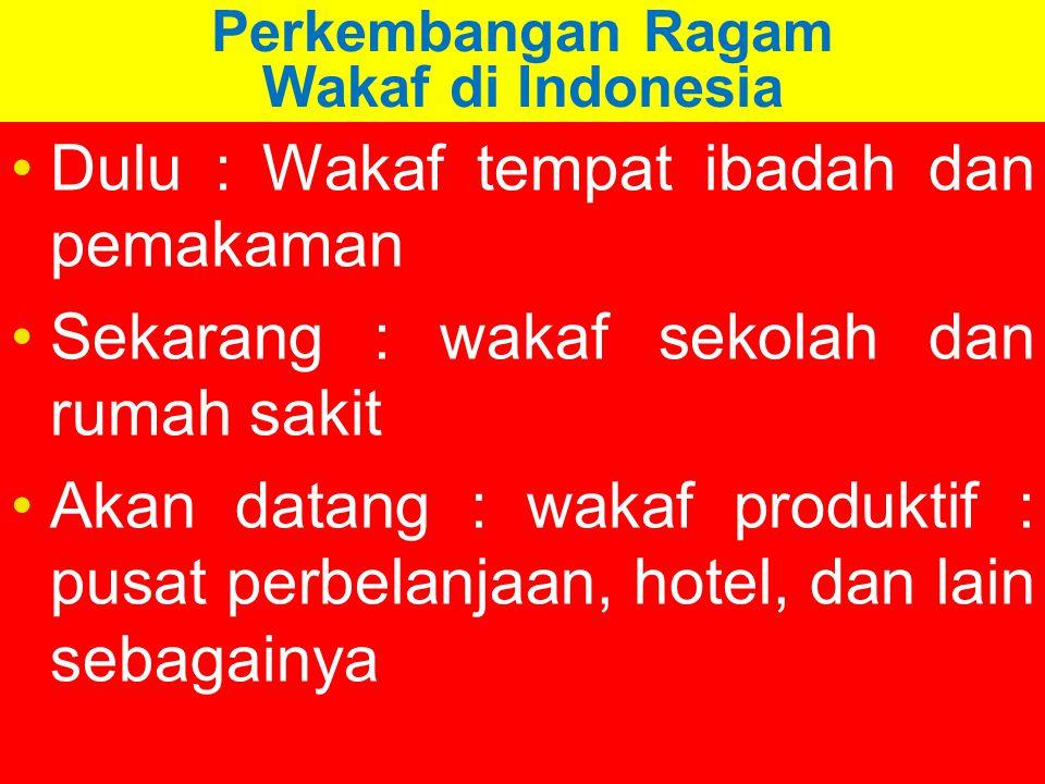 Perkembangan Ragam Wakaf di Indonesia Dulu : Wakaf tempat ibadah dan pemakaman Sekarang : wakaf sekolah dan rumah sakit Akan datang : wakaf produktif : pusat perbelanjaan, hotel, dan lain sebagainya