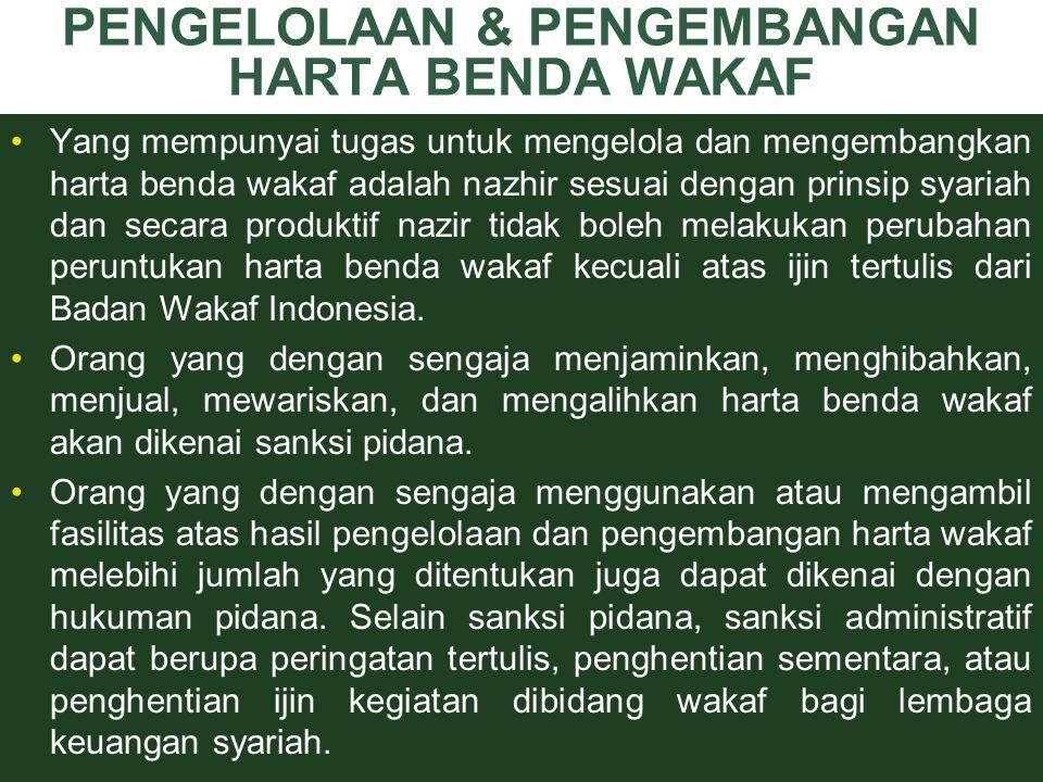 PENGELOLAAN & PENGEMBANGAN HARTA BENDA WAKAF Yang mempunyai tugas untuk mengelola dan mengembangkan harta benda wakaf adalah nazhir sesuai dengan prinsip syariah dan secara produktif nazir tidak boleh melakukan perubahan peruntukan harta benda wakaf kecuali atas ijin tertulis dari Badan Wakaf Indonesia.