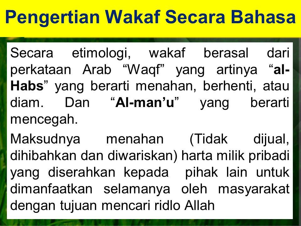Pengertian Wakaf Secara Bahasa Secara etimologi, wakaf berasal dari perkataan Arab Waqf yang artinya al- Habs yang berarti menahan, berhenti, atau diam.