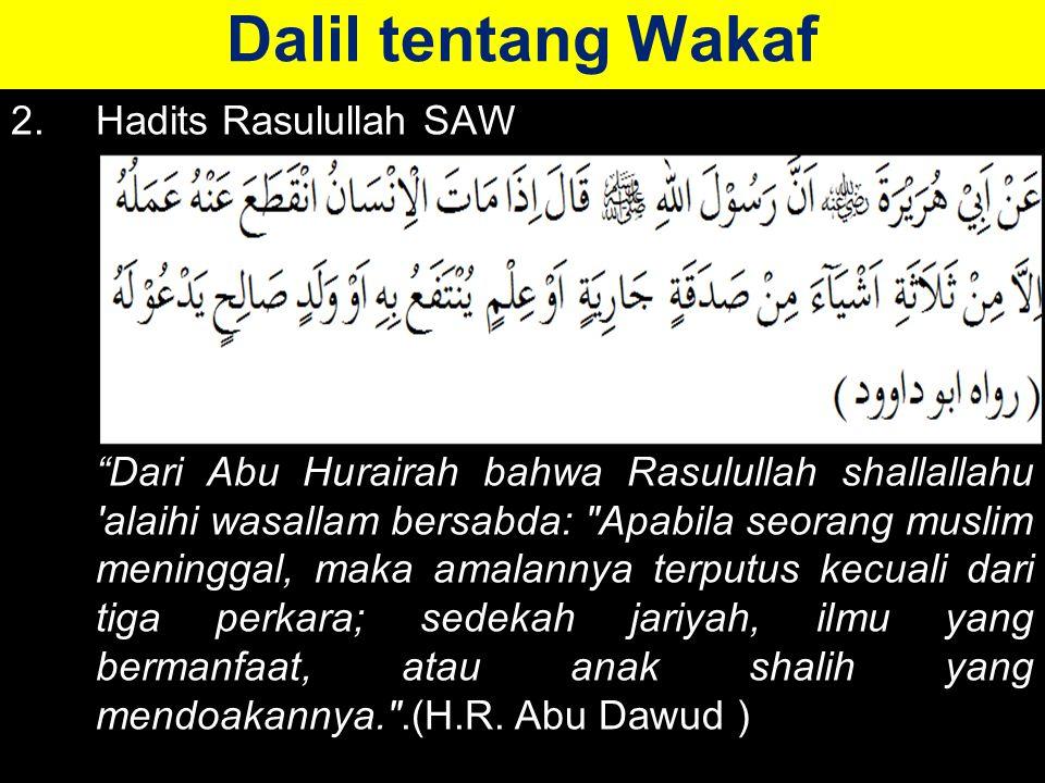 Dalil tentang Wakaf 2.Hadits Rasulullah SAW Dari Abu Hurairah bahwa Rasulullah shallallahu alaihi wasallam bersabda: Apabila seorang muslim meninggal, maka amalannya terputus kecuali dari tiga perkara; sedekah jariyah, ilmu yang bermanfaat, atau anak shalih yang mendoakannya. .(H.R.