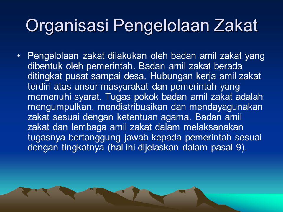 Organisasi Pengelolaan Zakat Pengelolaan zakat dilakukan oleh badan amil zakat yang dibentuk oleh pemerintah. Badan amil zakat berada ditingkat pusat