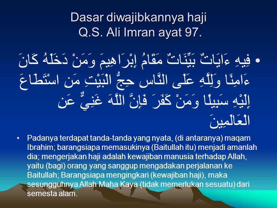 Dasar diwajibkannya haji Q.S. Ali Imran ayat 97. فِيهِ ءَايَاتٌ بَيِّنَاتٌ مَقَامُ إِبْرَاهِيمَ وَمَنْ دَخَلَهُ كَانَ ءَامِنًا وَلِلَّهِ عَلَى النَّاس