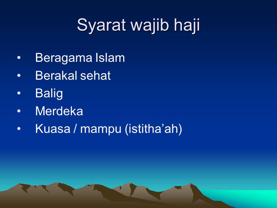 Syarat wajib haji Beragama Islam Berakal sehat Balig Merdeka Kuasa / mampu (istitha'ah)