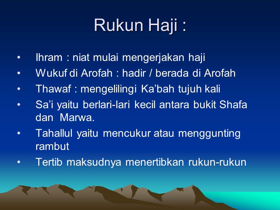 Rukun Haji : Ihram : niat mulai mengerjakan haji Wukuf di Arofah : hadir / berada di Arofah Thawaf : mengelilingi Ka'bah tujuh kali Sa'i yaitu berlari