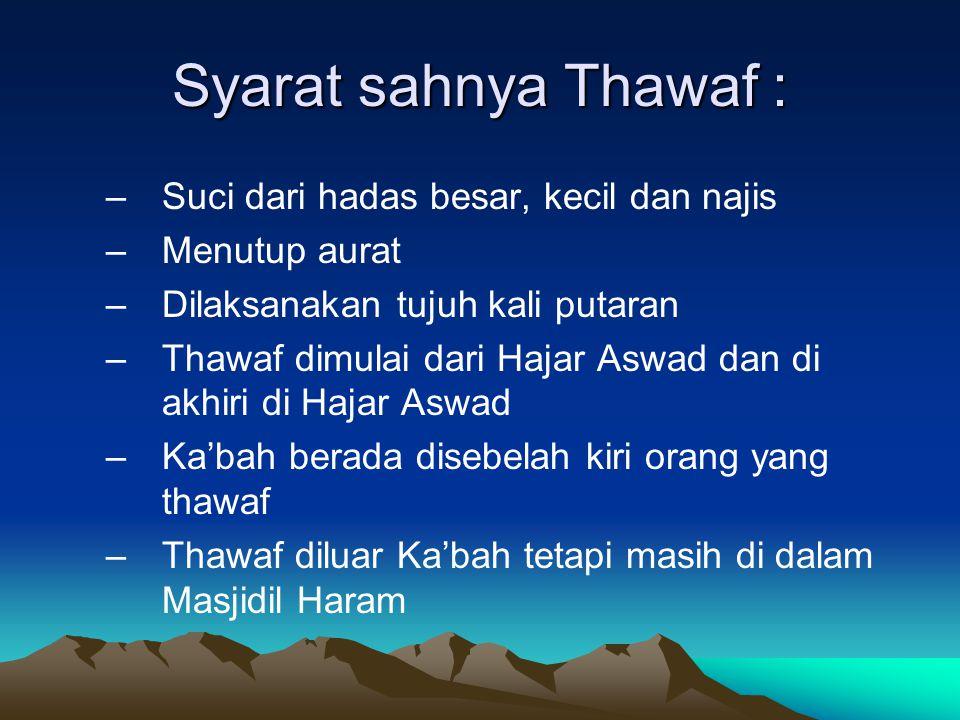 Syarat sahnya Thawaf : –Suci dari hadas besar, kecil dan najis –Menutup aurat –Dilaksanakan tujuh kali putaran –Thawaf dimulai dari Hajar Aswad dan di