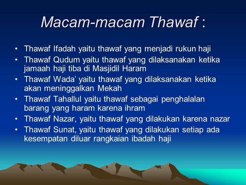 Macam-macam Thawaf : Thawaf Ifadah yaitu thawaf yang menjadi rukun haji Thawaf Qudum yaitu thawaf yang dilaksanakan ketika jamaah haji tiba di Masjidi
