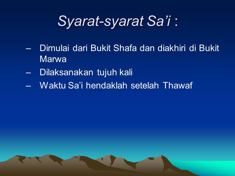 Syarat-syarat Sa'i : –Dimulai dari Bukit Shafa dan diakhiri di Bukit Marwa –Dilaksanakan tujuh kali –Waktu Sa'i hendaklah setelah Thawaf