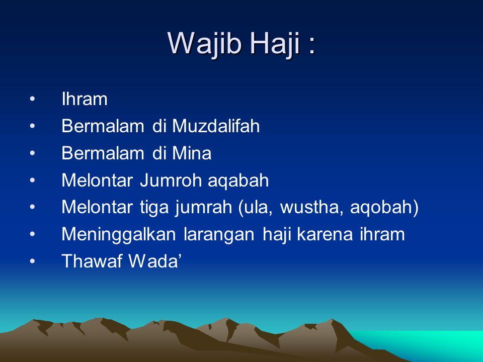 Wajib Haji : Ihram Bermalam di Muzdalifah Bermalam di Mina Melontar Jumroh aqabah Melontar tiga jumrah (ula, wustha, aqobah) Meninggalkan larangan haj