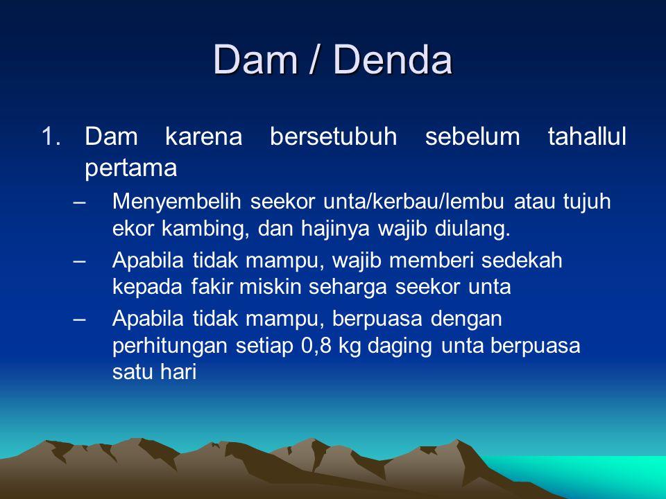Dam / Denda 1.Dam karena bersetubuh sebelum tahallul pertama –Menyembelih seekor unta/kerbau/lembu atau tujuh ekor kambing, dan hajinya wajib diulang.