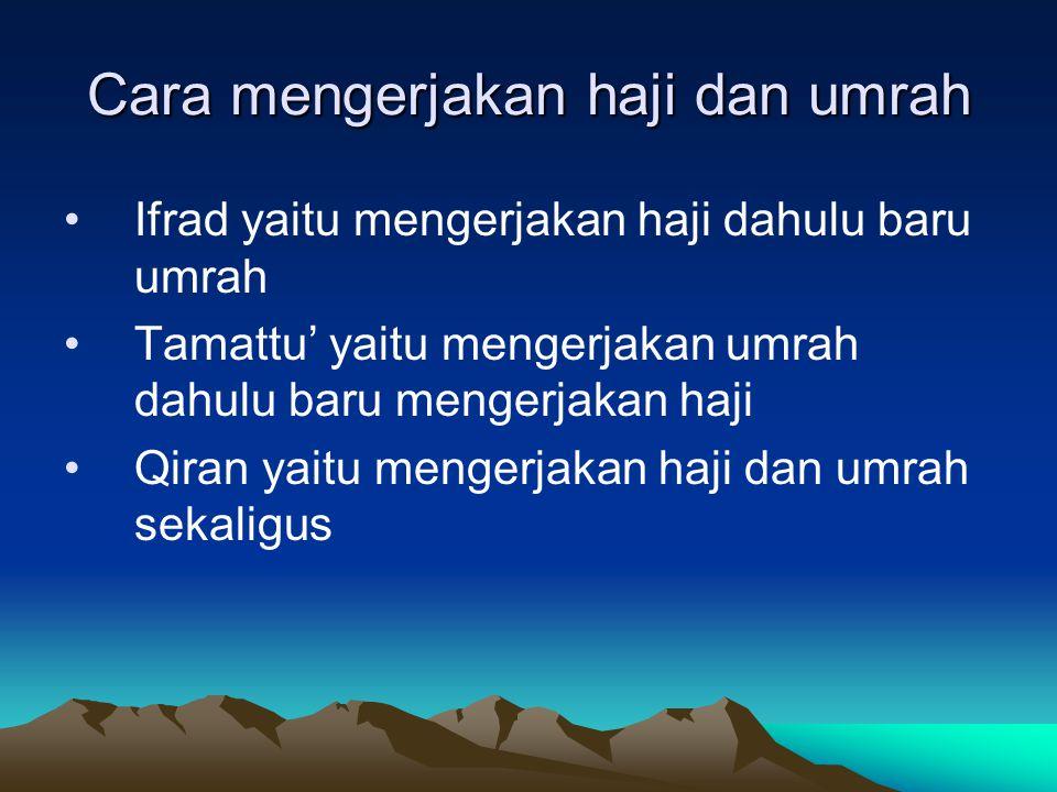 Cara mengerjakan haji dan umrah Ifrad yaitu mengerjakan haji dahulu baru umrah Tamattu' yaitu mengerjakan umrah dahulu baru mengerjakan haji Qiran yai