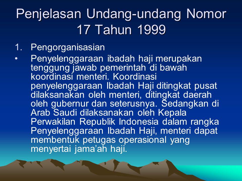 Penjelasan Undang-undang Nomor 17 Tahun 1999 1.Pengorganisasian Penyelenggaraan ibadah haji merupakan tenggung jawab pemerintah di bawah koordinasi me