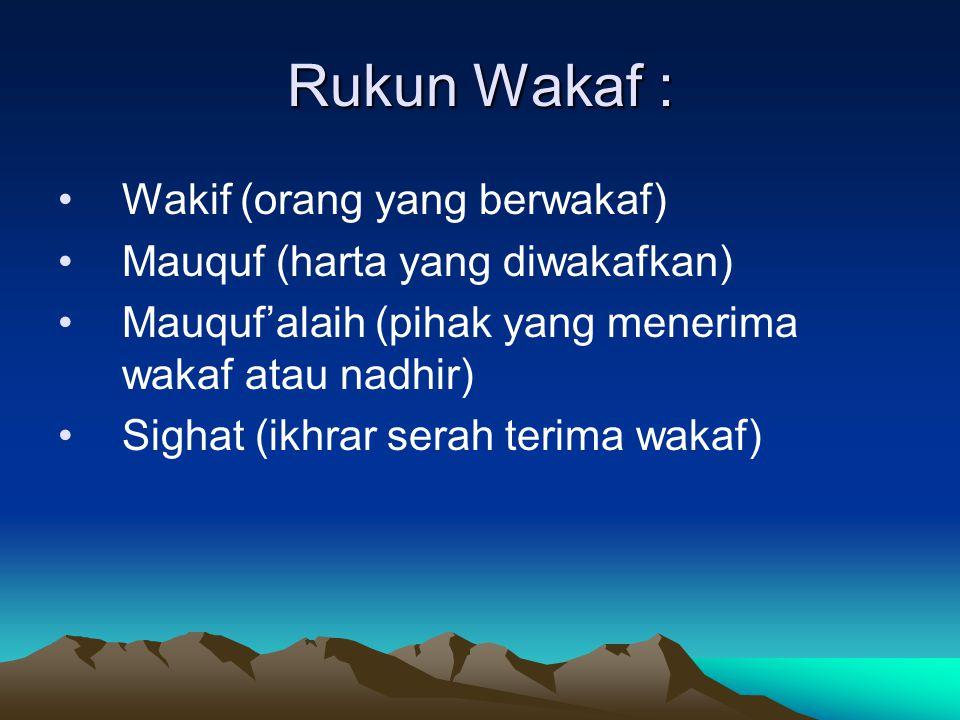 Rukun Wakaf : Wakif (orang yang berwakaf) Mauquf (harta yang diwakafkan) Mauquf'alaih (pihak yang menerima wakaf atau nadhir) Sighat (ikhrar serah ter