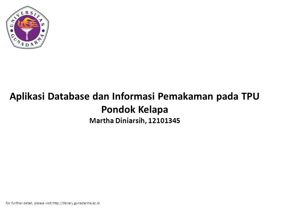 Abstrak ABSTRAKSI Martha Diniarsih, 12101345 Aplikasi Database dan Informasi Pemakaman pada TPU Pondok Kelapa Menggunakan Microsoft Visual Basic 6.0 Kata Kunci : Aplikasi, Microsoft Visual Basic 6.0, Database (xiv + 77 halaman + Lampiran) Tugas akhir ini mengenai pembuatan Aplikasi database dan Informasi Pemakaman pada TPU Pondok Kelapa.