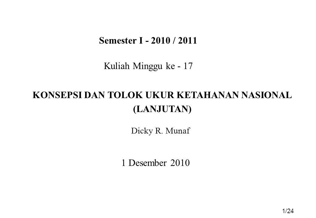 Semester I - 2010 / 2011 1 Desember 2010 Kuliah Minggu ke - 17 KONSEPSI DAN TOLOK UKUR KETAHANAN NASIONAL (LANJUTAN) Dicky R.