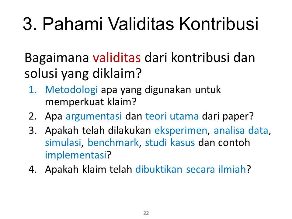 3. Pahami Validitas Kontribusi Bagaimana validitas dari kontribusi dan solusi yang diklaim? 1.Metodologi apa yang digunakan untuk memperkuat klaim? 2.